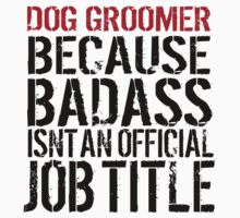 Humorous 'Dog Groomer because Badass Isn't an Official Job Title' Tshirt, Accessories and Gifts T-Shirt