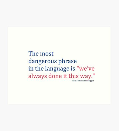 "The most dangerous phrase in the language is ""we've always done it this way."" Art Print"