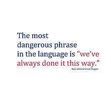 """The most dangerous phrase in the language is """"we've always done it this way."""" Photographic Print"""