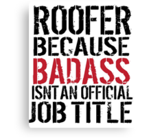 Must-Have 'Roofer because Badass Isn't an Official Job Title' Tshirt, Accessories and Gifts Canvas Print