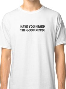 Have You Heard the Good News? Classic T-Shirt