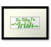 For TODAY I'm IRISH! Framed Print