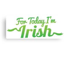 For TODAY I'm IRISH! Canvas Print