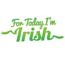 For TODAY I'm IRISH! Photographic Print