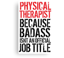 Cool 'Physical Therapist because Badass Isn't an Official Job Title' Tshirt, Accessories and Gifts Canvas Print