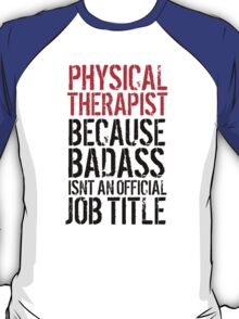 Cool 'Physical Therapist because Badass Isn't an Official Job Title' Tshirt, Accessories and Gifts T-Shirt