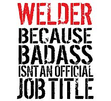 Humorous 'Welder because Badass Isn't an Official Job Title' Tshirt, Accessories and Gifts Photographic Print
