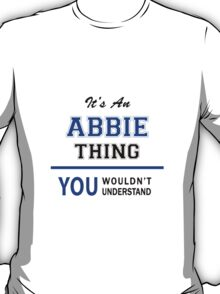 It's an ABBIE thing, you wouldn't understand !! T-Shirt