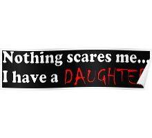 Nothing Scares Me...I Have A Daughter Poster