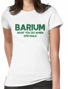 Barium What you do when CPR fails Womens Fitted T-Shirt