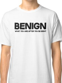 Benign What you are after you be eight Classic T-Shirt