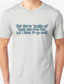 This whole grown-up thing has been fun, but I have to go now. T-Shirt
