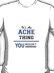 It's an ACHE thing, you wouldn't understand !! T-Shirt