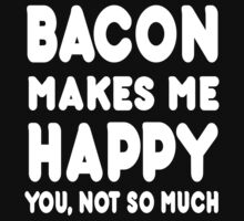 Bacon Makes Me Happy You, Not So Much by Awesome Arts
