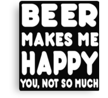 BEER Makes Me Happy You, Not So Much Canvas Print