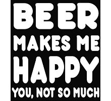 BEER Makes Me Happy You, Not So Much Photographic Print