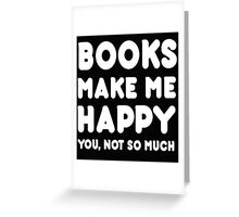 Books Makes Me Happy You, Not So Much Greeting Card