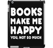 Books Makes Me Happy You, Not So Much iPad Case/Skin