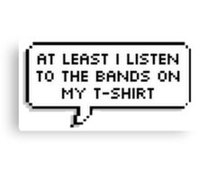 At least I listen to the bands on my t-shirt  Canvas Print