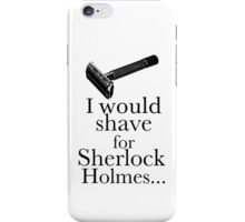 I would shave for Sherlock Holmes... iPhone Case/Skin