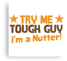 Try me tough GUY I'm a NUTTER! Canvas Print