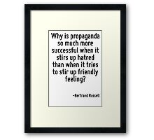 Why is propaganda so much more successful when it stirs up hatred than when it tries to stir up friendly feeling? Framed Print