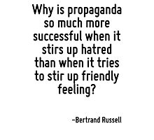 Why is propaganda so much more successful when it stirs up hatred than when it tries to stir up friendly feeling? Photographic Print