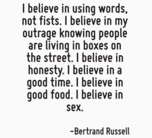 I believe in using words, not fists. I believe in my outrage knowing people are living in boxes on the street. I believe in honesty. I believe in a good time. I believe in good food. I believe in sex by Quotr