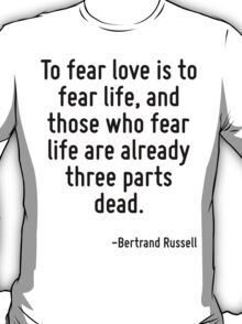 To fear love is to fear life, and those who fear life are already three parts dead. T-Shirt