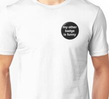 My Other Badge Is Funny Unisex T-Shirt