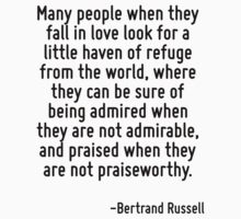 Many people when they fall in love look for a little haven of refuge from the world, where they can be sure of being admired when they are not admirable, and praised when they are not praiseworthy. by Quotr