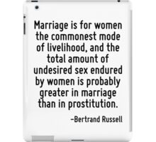Marriage is for women the commonest mode of livelihood, and the total amount of undesired sex endured by women is probably greater in marriage than in prostitution. iPad Case/Skin