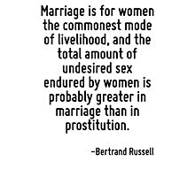 Marriage is for women the commonest mode of livelihood, and the total amount of undesired sex endured by women is probably greater in marriage than in prostitution. Photographic Print