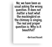 No; we have been as usual asking the wrong question. It does not matter a hoot what the mockingbird on the chimney is singing. The real and proper question is: Why is it beautiful? Canvas Print
