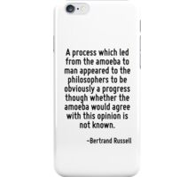 A process which led from the amoeba to man appeared to the philosophers to be obviously a progress though whether the amoeba would agree with this opinion is not known. iPhone Case/Skin