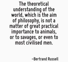 The theoretical understanding of the world, which is the aim of philosophy, is not a matter of great practical importance to animals, or to savages, or even to most civilised men. by Quotr