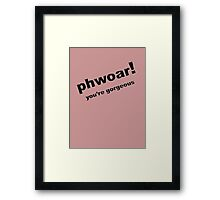 Phwoar ..... You're Gorgeous Framed Print