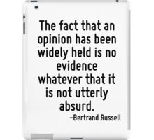 The fact that an opinion has been widely held is no evidence whatever that it is not utterly absurd. iPad Case/Skin