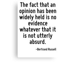 The fact that an opinion has been widely held is no evidence whatever that it is not utterly absurd. Canvas Print