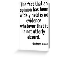 The fact that an opinion has been widely held is no evidence whatever that it is not utterly absurd. Greeting Card