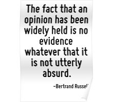 The fact that an opinion has been widely held is no evidence whatever that it is not utterly absurd. Poster