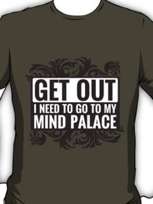 Get Out. I Need To Go To My Mind Palace. T-Shirt