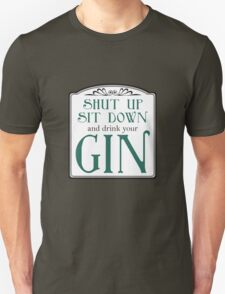 Shut Up, Sit Down and Drink Your Gin Unisex T-Shirt