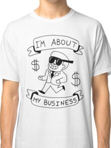 I'm About My Business -- Greatest Shirt Ever Made  Classic T-Shirt