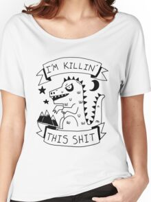 I'm killin' this shit -- worlds most intimidating shirt Women's Relaxed Fit T-Shirt