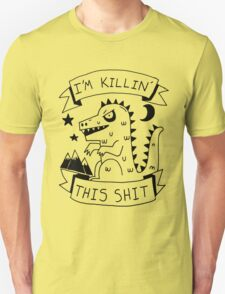I'm killin' this shit -- worlds most intimidating shirt T-Shirt