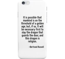 It is possible that mankind is on the threshold of a golden age; but, if so, it will be necessary first to slay the dragon that guards the door, and this dragon is religion. iPhone Case/Skin