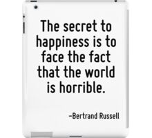 The secret to happiness is to face the fact that the world is horrible. iPad Case/Skin