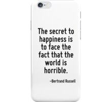 The secret to happiness is to face the fact that the world is horrible. iPhone Case/Skin