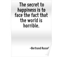The secret to happiness is to face the fact that the world is horrible. Poster